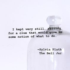I kept very still, waiting for a clue that would give me some notion of what to do. ~Sylvia Plath, The Bell Jar