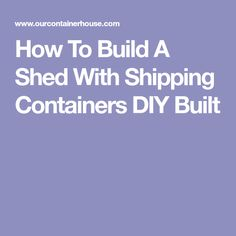 How To Build A Shed With Shipping Containers DIY Built