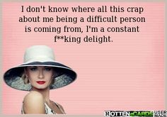 I don't know where all this crap  about me being a difficult person  is coming from, I'm a constant  f**king delight.