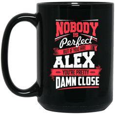 Alex Mug Nobody's Perfect But If You Are Alex Pretty Damn Close Coffee Mug Tea Mug Alex Mug Nobody's Perfect But If You Are Alex Pretty Damn Close Coffee Mug Te