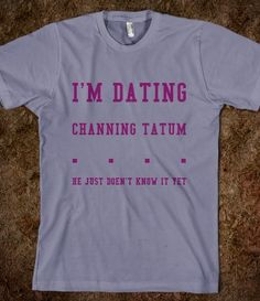 i'm dating channing tatum.... HE JUST DOESN'T KNOW IT YET