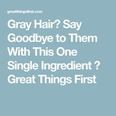 Gray Hair? Say Goodbye to Them With This One Single Ingredient ⋆ Great Things First