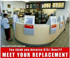 McDonald's Announces Its Answer to $15 an Hour Minimum Wage – Touch-Screen Cashiers. Lol, the people that demand $15 for this line of work have finally been heard.