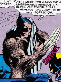 "Wolverine - ""I ain't scared. Ain't much for a man with unbreakable adamantium bones an' razor-sharp adamantium claws to be scared of."""
