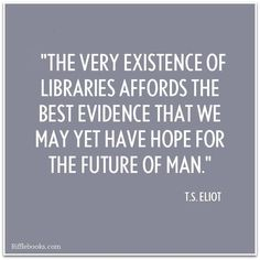 """""""The very existence of libraries affords the best evidence that we may yet have hope for the future of man."""" T S Eliot"""