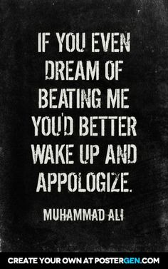 If you even dream of beating me you'd better wake up and appologize.