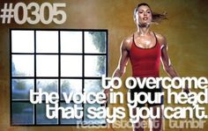 to overcome the voice in your head that says you can't.