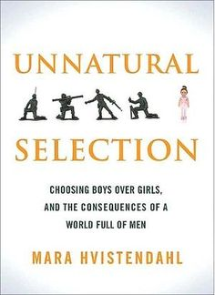 Unnatural Selection: Choosing Boys Over Girls, and the Consequences of a World Full of Men, by Mara Hvistendahl (PublicAffairs)