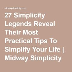 27 Simplicity Legends Reveal Their Most Practical Tips To Simplify Your Life | Midway Simplicity