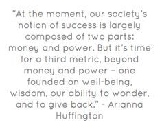 """At the moment, our society's notion of success is largely composed of two parts: money and power. But it's time for a third metric, beyond money and power – one founded on well-being, wisdom, our ability to wonder, and to give back."" - Arianna Huffington"