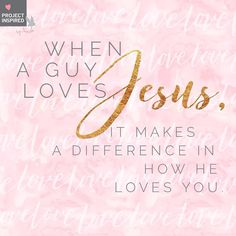 When a guy loves Jesus, it makes a difference in how he loves you.