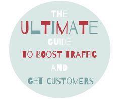 The Ultimate Guide to Boost Traffic and Get Customers - tons of tips and resources with links!