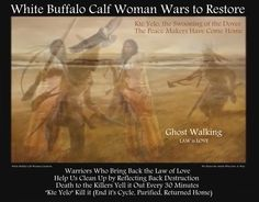 """White Buffalo Calf Woman Wars to Restore  Ghost Walking Law of Love  Warriors Who Bring Back the Law of Love Help Us Clean Up by Reflecting Back Destruction  Death to the Killers Yell it Out Every 30 Minutes  """"Kte Yelo"""" Kill it (End it's Cycle, Purified, Returned Home) White Buffalo Calf Woman Creations We Honor the Artists Who Give-A-Way >>-------> Peacemakers Come Home https://plus.google.com/+WhiteBuffaloCalfWomanTwinDeerMother/posts/fHECJNoDHJG  >White Buffalo Calf Woman Wars to…"""