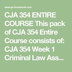 CJA 354 ENTIRE COURSE This pack of CJA 354 Entire Course consists of:  CJA 354 Week 1 Criminal Law Assessment Paper.doc CJA 354 Week 1 Criminal Law Evaluation Paper.doc CJA 354 Week 1 DQ.doc CJA 354 Week 1 Reading Assignment Review.pdf CJA 354 Week 1 summary.doc CJA 354 Week 2 Criminal Defense Case Analysis.doc CJA 354 Week 2 DQ.doc CJA 354 Week 2 Reading Assignment Review.pdf CJA 354 Week 2 Summary.doc CJA 354 Week 3 DQ.doc CJA 354 Week 3 Personal Property And Computer Crimes Paper.doc CJA…