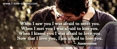 When I saw you I was afraid to meet you. When I met you I was afraid to kiss you. When I kissed you I was afraid to love you. Now that I love you, ... - Anonymous | Two Million Famous Quotes & Authors