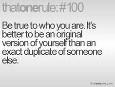 Be true to who you are. It's better to be an original than a version of yourself than an exact duplicate of someone else.
