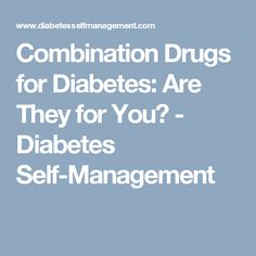 Combination Drugs for Diabetes: Are They for You? - Diabetes Self-Management
