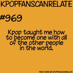 Kpop fans can relate- It really did. It really has opened me eyes to the whole world, and it makes me think of how ignorant I was.