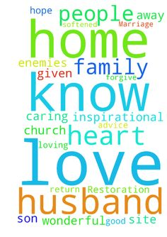 Prayer for Marriage Restoration -   	Thank you Lord for the wonderful, caring inspirational people on this site. �They have given me hope and very good advice. �Thank you for my family, friends and home. �I continue to pray that my husband will return home to me and my son. �He knows I love him unconditionally and will forgive him for anything. �Please pray that his heart will be softened and he will love me again, just as Jesus loves the church. �Please pray that the enemies will be cast…