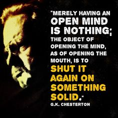 "An ""open mind"" is not an excuse to believe in everything. You must eventually believe in SOMETHING"