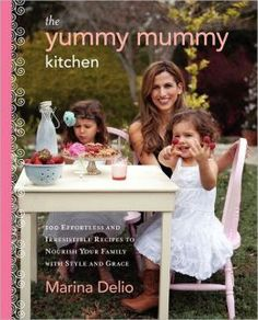 The Yummy Mummy Kitchen: 100 Effortless, Irresistible Recipes to Nourish Your Family w/ Style & Grace