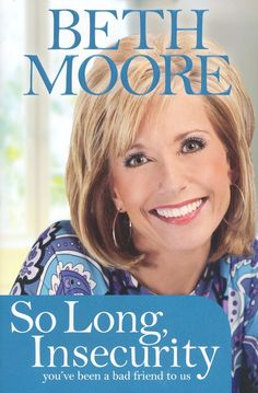 So Long, Insecurity: You've Been a Bad Friend to Us by Beth Moore... Life changing!