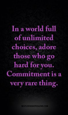 In a world full of unlimited choices, adore those who go hard for you. Commitment is a very rare thing.
