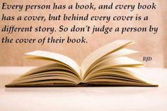 Every person has a book, and every book has a cover, but behind every cover is a different story. So don't judge a person by the cover of their book. RJD ️. LO