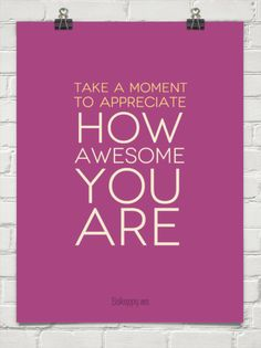 Take a moment to appreciate how awesome you are. LOVE this quote!!