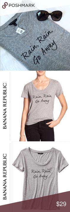 "Banana Republic ""Rain, Rain, Go Away"" Tee Very Comfortable Banana Republic Tee Pocket in front, 55% Cotton, 45% Modal Machine Wash, Imported Scoop neck, short sleeves, Chest pocket, Vented Hem  No trades or PP. Banana Republic Tops Tees - Short Sleeve"