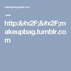 — http://makeupbag.tumblr.com