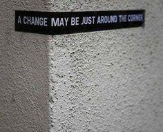 A CHANGE MAYBE JUST AROUND THE CORNER