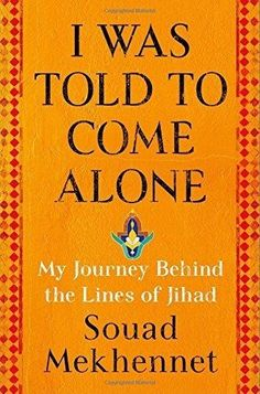 I Was Told to Come Alone My Journey Behind the Lines of Jihad by Souad Mekhennet