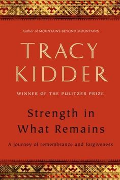 """Strength in What Remains: A Journey of Remembrance and Forgiveness by Tracy Kidder - The """"master of the non-fiction narrative"""" gives us the inspiring account of one man's remarkable American journey and of the ordinary people who helped him — a brilliant testament to the power of will. Recommended by: Jackie Ranaldo, Head of  Readers' Services."""
