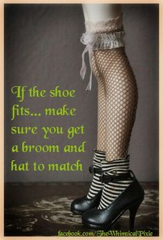 """Magick Wicca Witch Witchcraft: ~ """"If the shoe fits…make sure you get a broom and hat to match."""