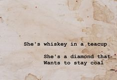 She's whiskey in a teacup She's a diamond that Wants to stay coal  Tom Waits / Black Market Baby