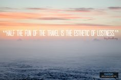 """Half the Fun of the Travel is the Esthetic of Lostness."" -Ray Bradbury"