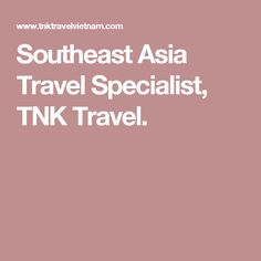 Southeast Asia Travel Specialist, TNK Travel.