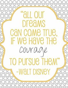 All our dreams can come true. If we have the courage to pursue them ~Walt Disney