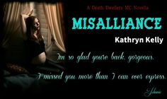 *´¨) AVAILABLE NOW ¸.•´¸.•*´¨) ¸.•*¨) (¸.•´ (¸.•` MISALLIANCE ¤ *.✫*¨*.¸¸.✶*¨`*   Death Dwellers MC series, book 4.5  Kathryn Kelly  Blurb *.✫*¨*.¸¸.✶*¨`*   Kendall Miller walked away from the VP of the Death Dwellers to heal. She'd made mistake after mistake. Just weeks before she delivers Johnnie's baby, she wants to reclaim the sexy club VP.  Johnnie's angry and hurt that Kendall walked away from him on their wedding day. He swears it's over between them. But Kendall is determined to seal…