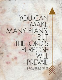 Proverbs 19:21 ~ You can make many plans, but the Lord's purpose will prevail.