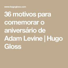 36 motivos para comemorar o aniversário de Adam Levine | Hugo Gloss