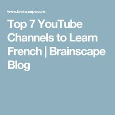 Top 7 YouTube Channels to Learn French | Brainscape Blog