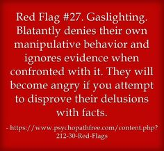 Red Flag #27. Gaslighting. Blatantly denies their own manipulative behavior and ignores evidence when confronted with it. They will become angry if you attempt to disprove their delusions with facts.