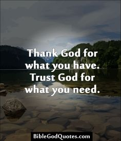 Thank God for what you have. Trust God for what you need. ~ BibleGodQuotes.com