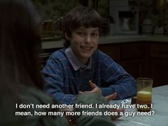 """I don't need another friend. I already have two. I mean, how many more friends does a guy need?"" -Freaks and Geeks"