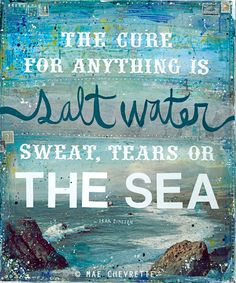 The cure for anything is salt water; sweat, tears or the sea. - Isak Dinesen (pen name of author Karen Blixen) DETAILS: This is a gallery-quality Great Quotes, Quotes To Live By, Me Quotes, Inspirational Quotes, Beach Quotes, Beach Sayings, Salt Quotes, Water Quotes, House Quotes
