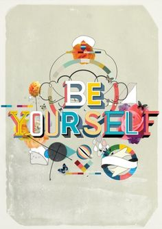Express yourself and remember you're perfect just the way you are. Don't let anybody change that.