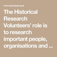 The Historical Research Volunteers' role is to research important people, organisations and events from Toynbee Hall's history and collate information and create records and reports. Research will be carried out at Toynbee Hall, online and using historic documents and books from our library, and at London Metropolitan Archive, where Toynbee Hall's archive is now stored. This research will feed into new exhibitions to be held at Toynbee Hall from Autumn 2017 and via our new heritage website…