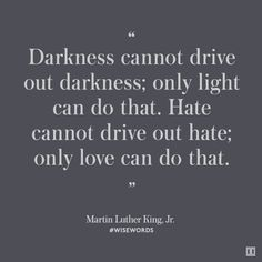 """""""Darkness cannot drive out darkness; only light can do that. Hate cannot drive out hate; on love can do that."""" - Martin Luther King Kr. #wisewords"""